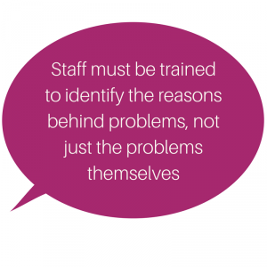 Staff must be trained to identify the reasons behind problems, not just the problems themselves